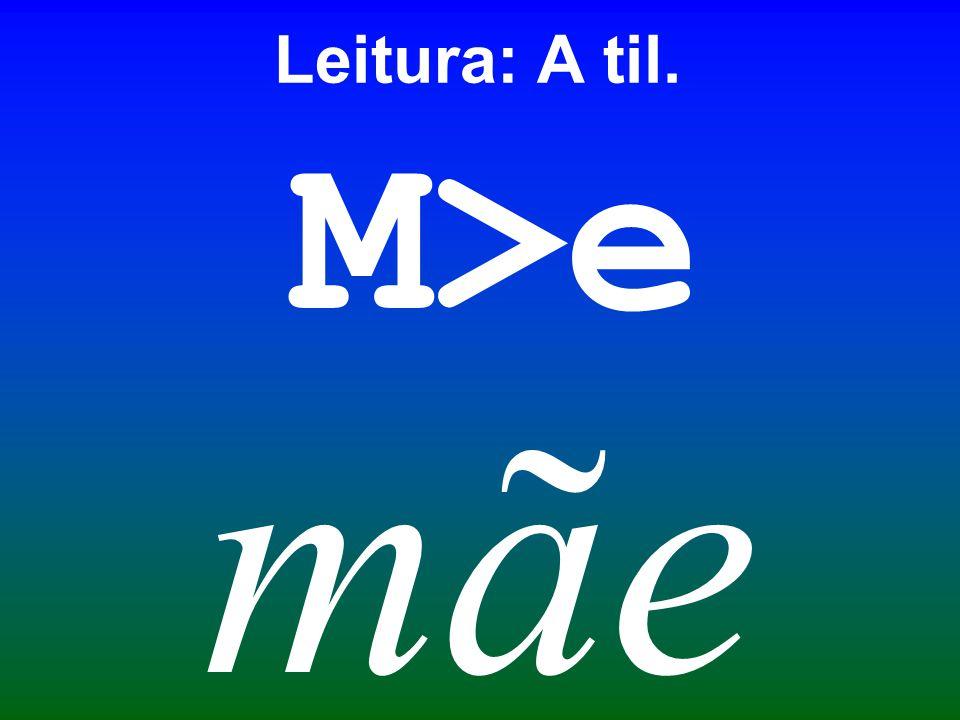 M>e mãe Leitura: A til.