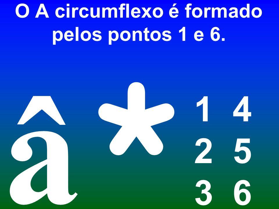 O A circumflexo é formado pelos pontos 1 e 6. 1 4 2 5 3 6 * â