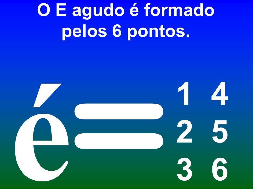 O E agudo é formado pelos 6 pontos. 1 4 2 5 3 6 = é