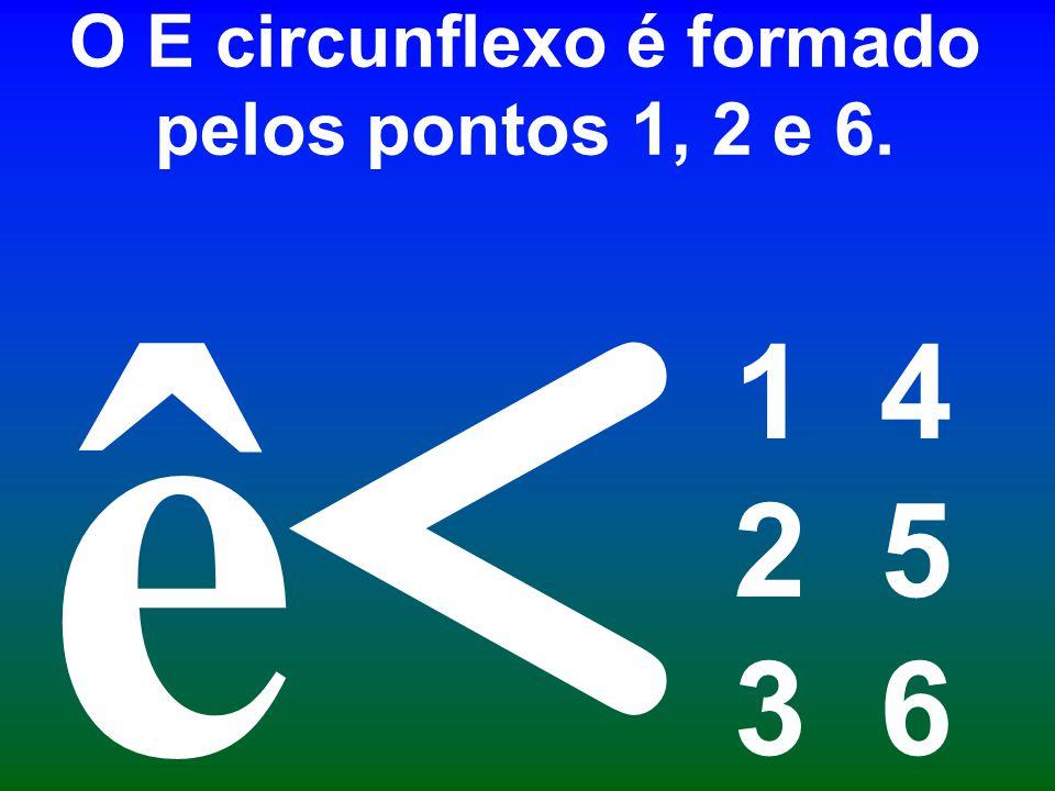 O E circunflexo é formado pelos pontos 1, 2 e 6. 1 4 2 5 3 6 < ê