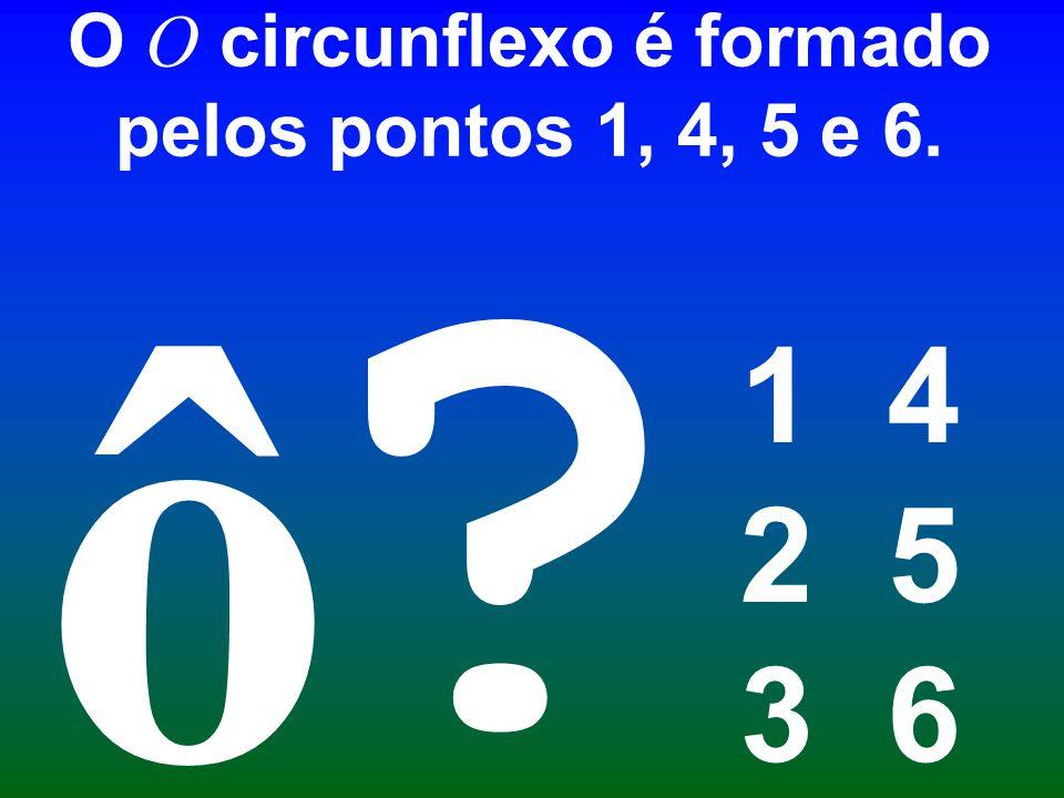 O O circunflexo é formado pelos pontos 1, 4, 5 e 6. 1 4 2 5 3 6 ? ô