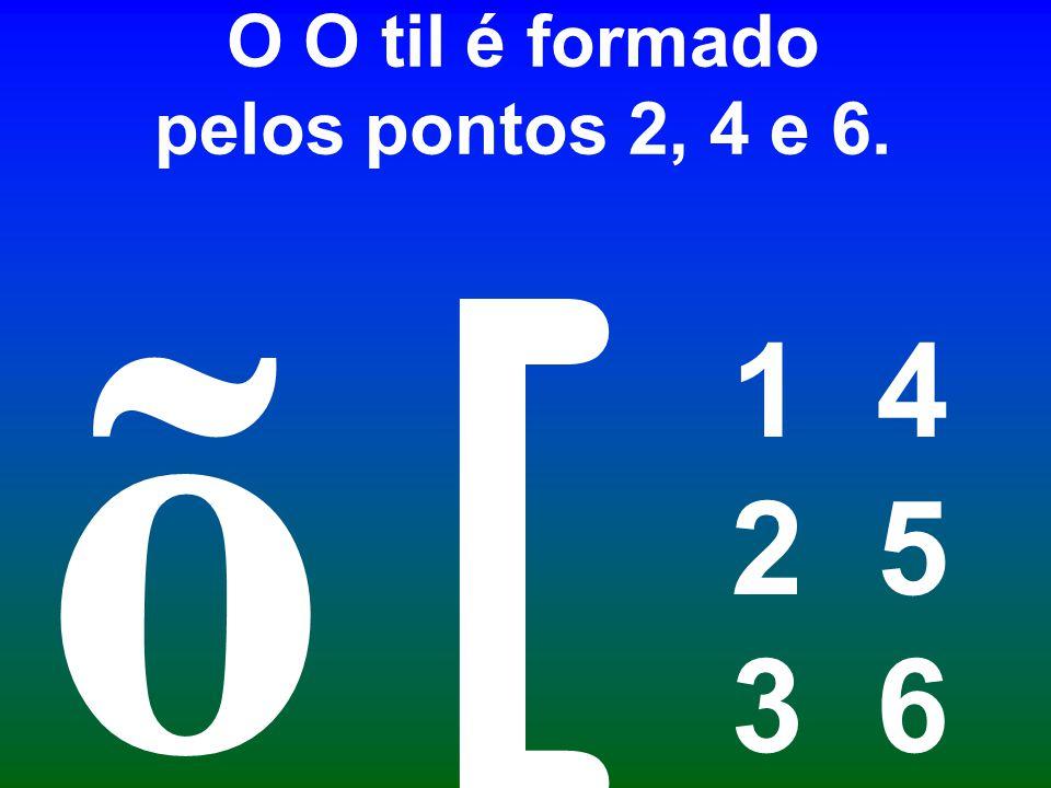 O O til é formado pelos pontos 2, 4 e 6. 1 4 2 5 3 6 [ õ
