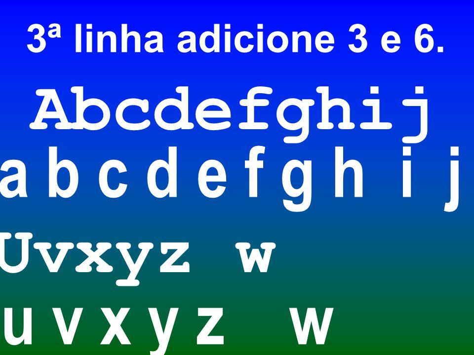 Abcdefghij a b c d e f g h i j u v x y z w Uvxyz w 3ª linha adicione 3 e 6.