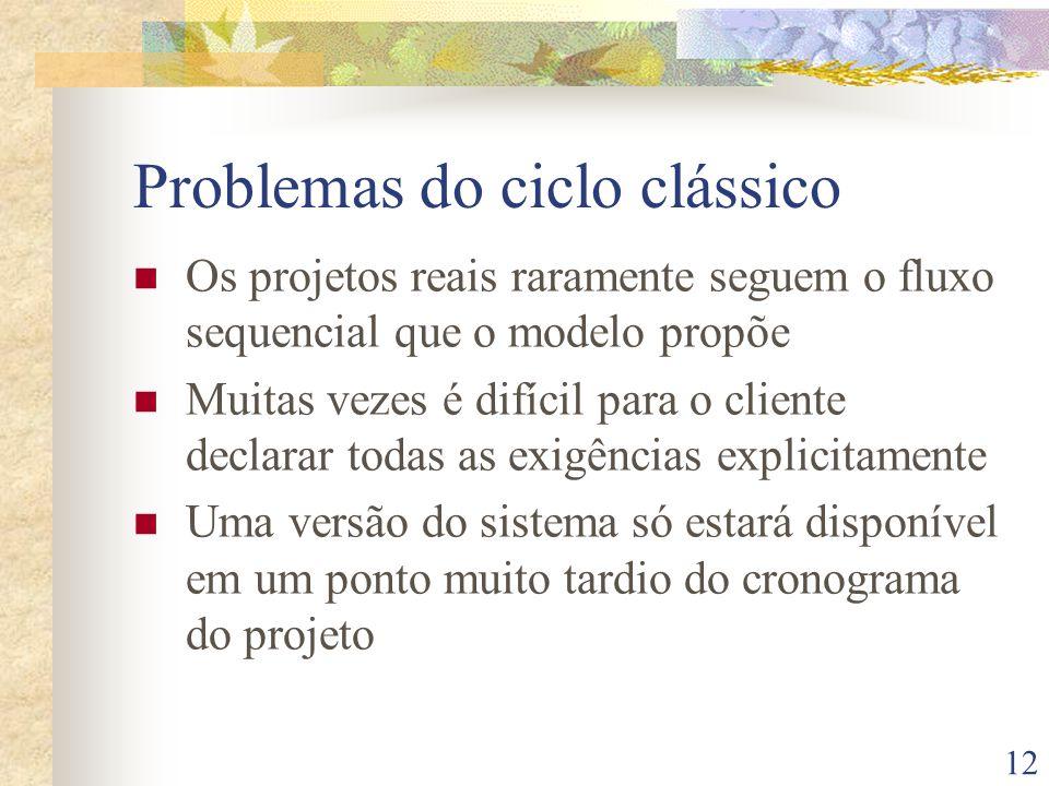 12 Problemas do ciclo clássico Os projetos reais raramente seguem o fluxo sequencial que o modelo propõe Muitas vezes é difícil para o cliente declarar todas as exigências explicitamente Uma versão do sistema só estará disponível em um ponto muito tardio do cronograma do projeto