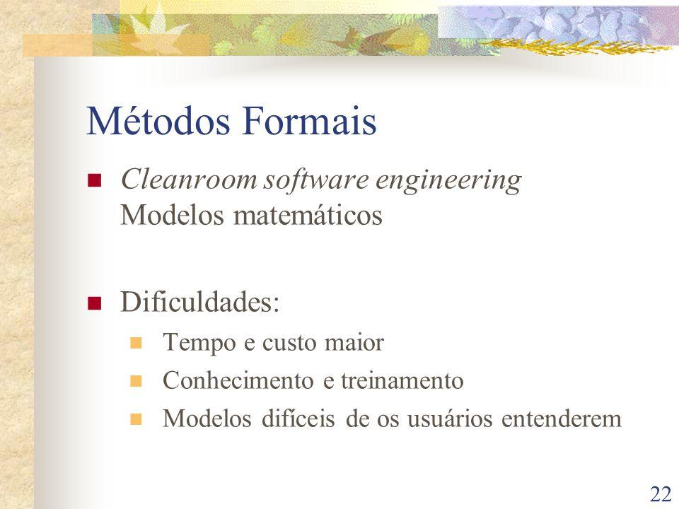 22 Métodos Formais Cleanroom software engineering Modelos matemáticos Dificuldades: Tempo e custo maior Conhecimento e treinamento Modelos difíceis de os usuários entenderem