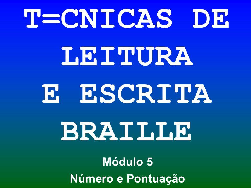 T=CNICAS DE LEITURA E ESCRITA BRAILLE Módulo 5 Número e Pontuação