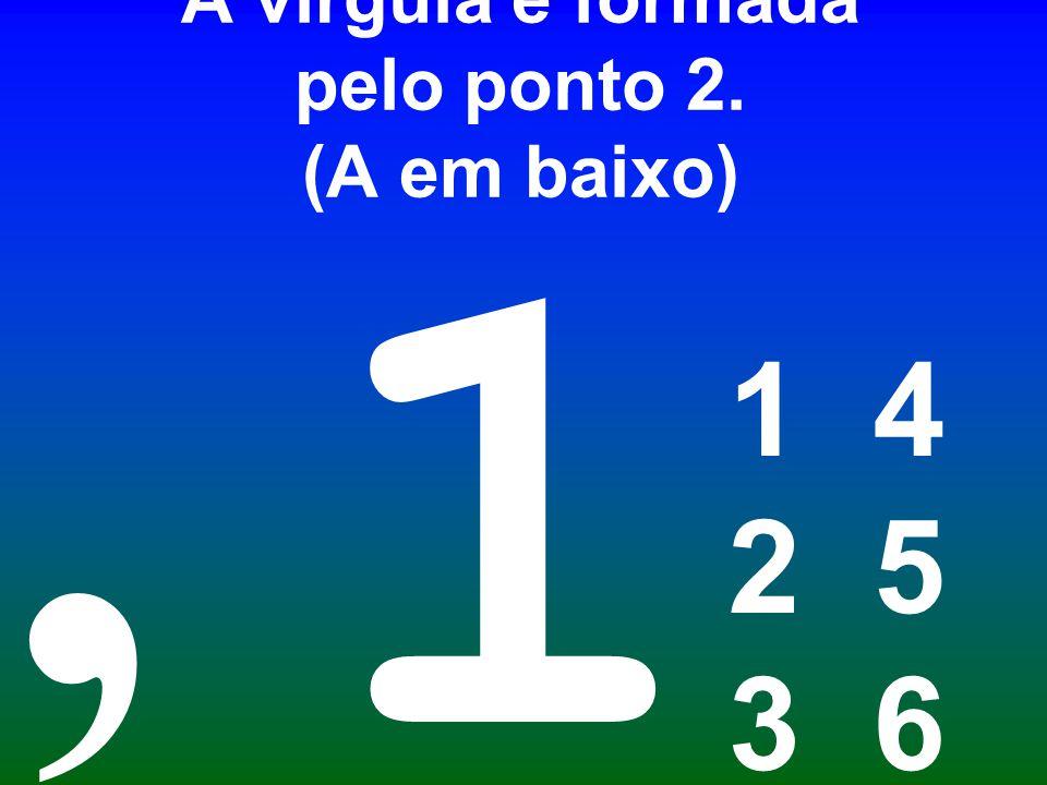 A vírgula é formada pelo ponto 2. (A em baixo) 1 4 2 5 3 6 1,