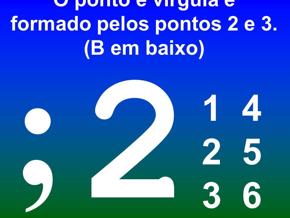 O ponto e vírgula é formado pelos pontos 2 e 3. (B em baixo) 1 4 2 5 3 6 2 ;
