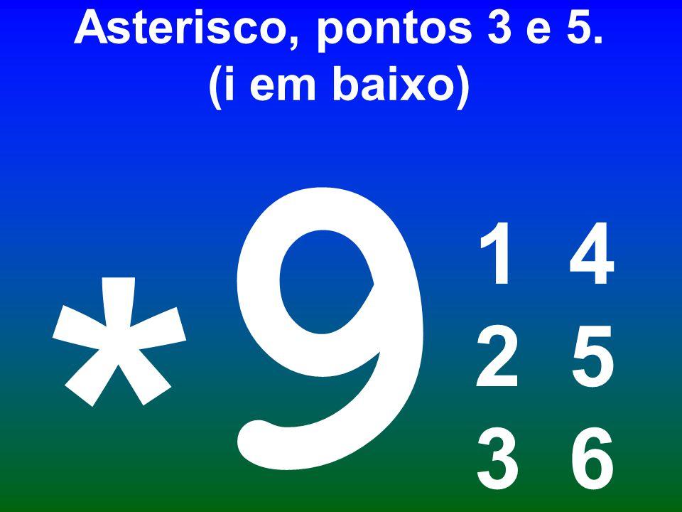 Asterisco, pontos 3 e 5. (i em baixo) 1 4 2 5 3 6 9 *