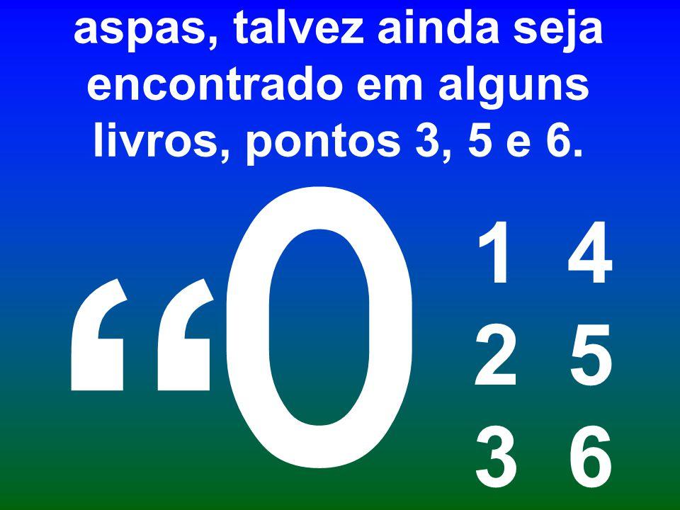 O J em baixo era o fecha aspas, talvez ainda seja encontrado em alguns livros, pontos 3, 5 e 6. 1 4 2 5 3 6 0