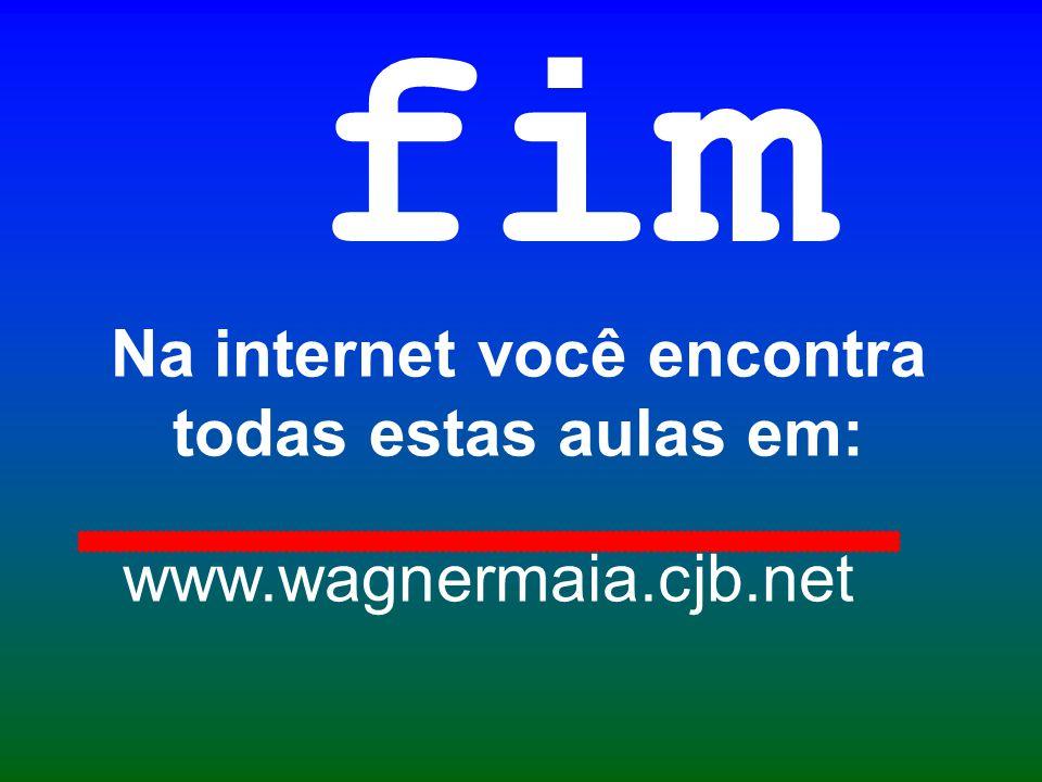Na internet você encontra todas estas aulas em: fim www.wagnermaia.cjb.net