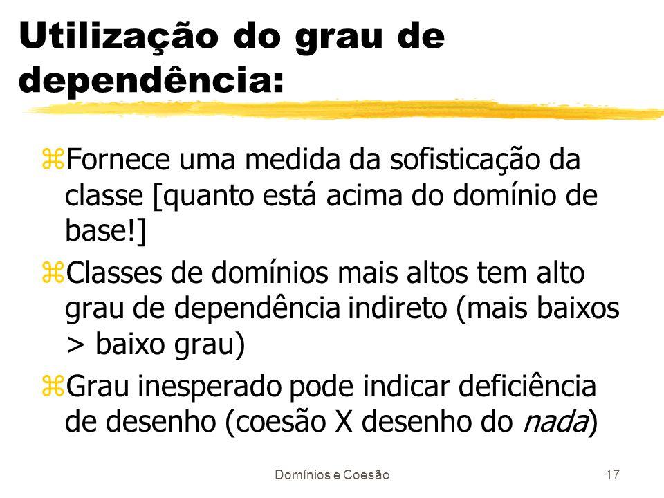 Domínios e Coesão17 Utilização do grau de dependência: zFornece uma medida da sofisticação da classe [quanto está acima do domínio de base!] zClasses
