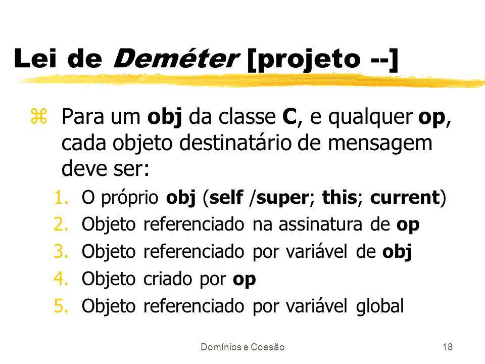 Domínios e Coesão18 Lei de Deméter [projeto --] zPara um obj da classe C, e qualquer op, cada objeto destinatário de mensagem deve ser: 1.O próprio ob