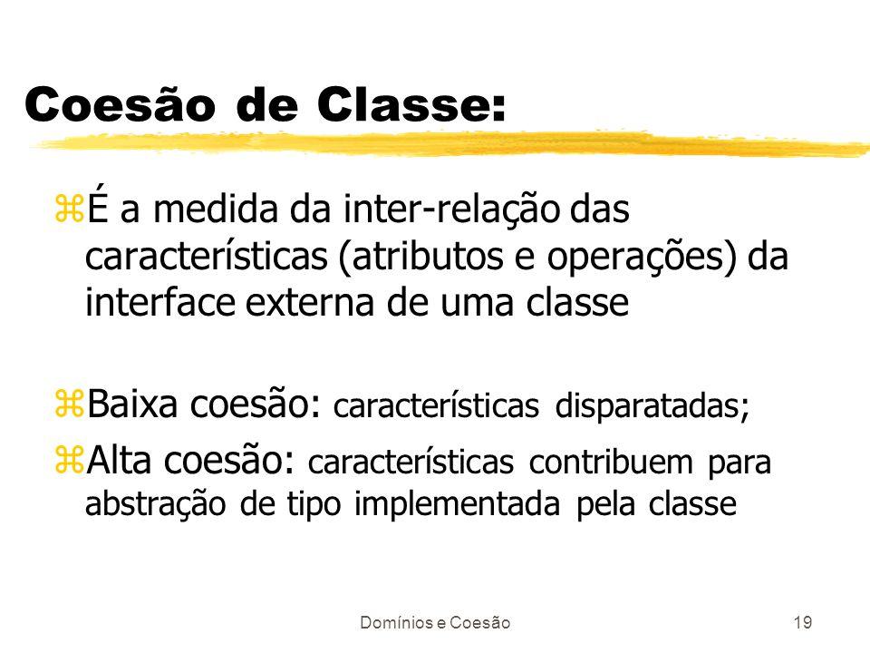 Domínios e Coesão19 Coesão de Classe: zÉ a medida da inter-relação das características (atributos e operações) da interface externa de uma classe zBai