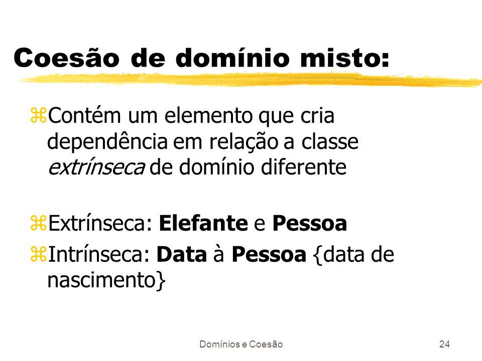 Domínios e Coesão24 Coesão de domínio misto: zContém um elemento que cria dependência em relação a classe extrínseca de domínio diferente zExtrínseca: