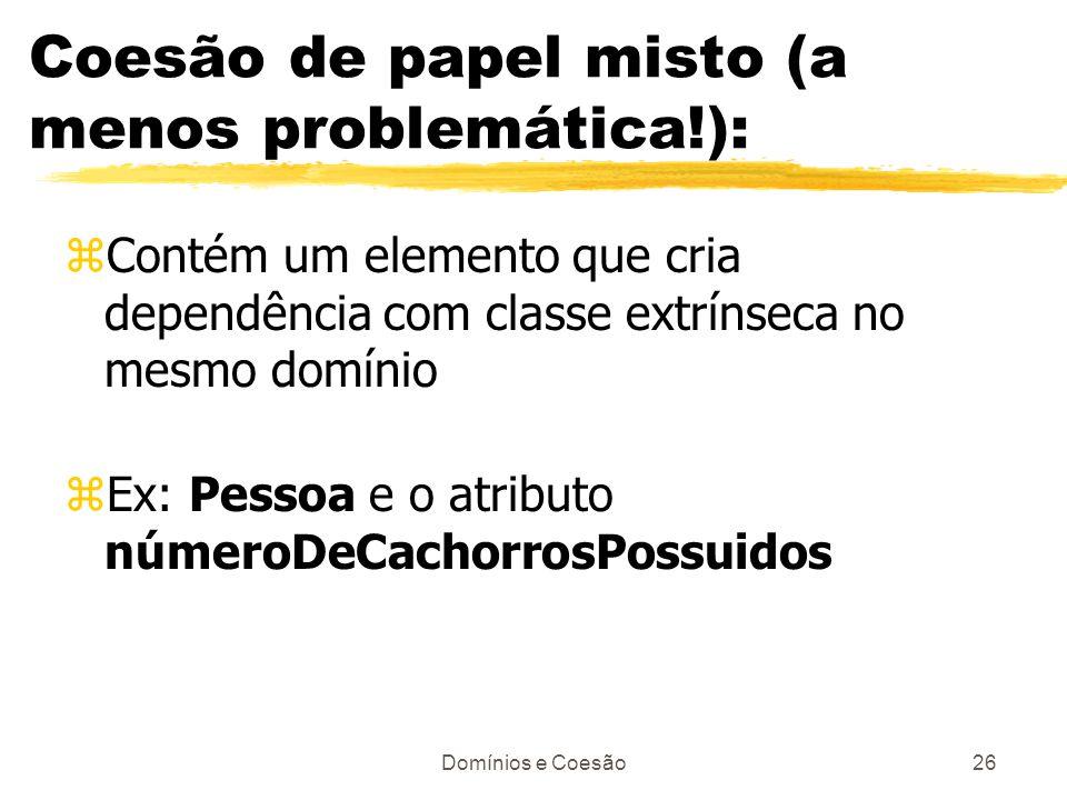 Domínios e Coesão26 Coesão de papel misto (a menos problemática!): zContém um elemento que cria dependência com classe extrínseca no mesmo domínio zEx