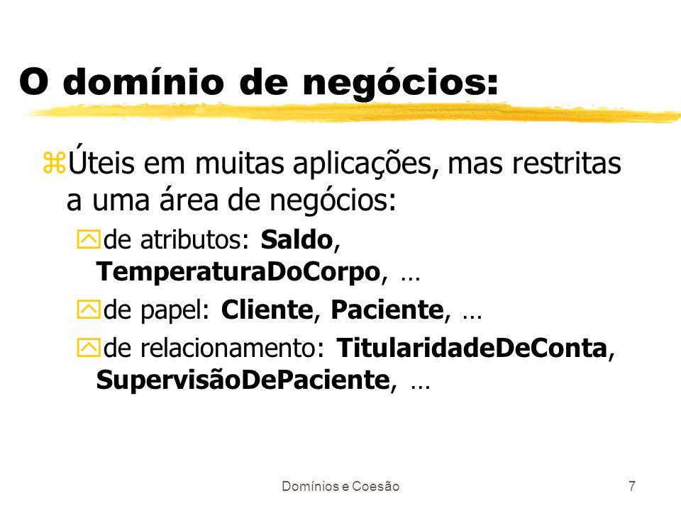 Domínios e Coesão7 O domínio de negócios: zÚteis em muitas aplicações, mas restritas a uma área de negócios: yde atributos: Saldo, TemperaturaDoCorpo,