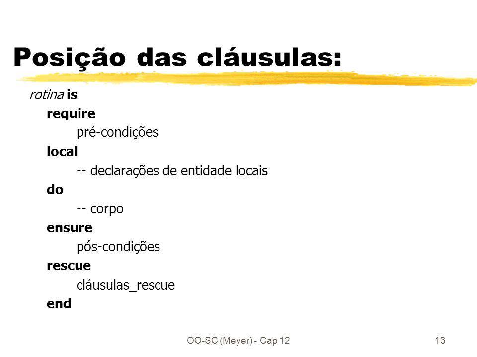 OO-SC (Meyer) - Cap 1213 Posição das cláusulas: rotina is require pré-condições local -- declarações de entidade locais do -- corpo ensure pós-condições rescue cláusulas_rescue end