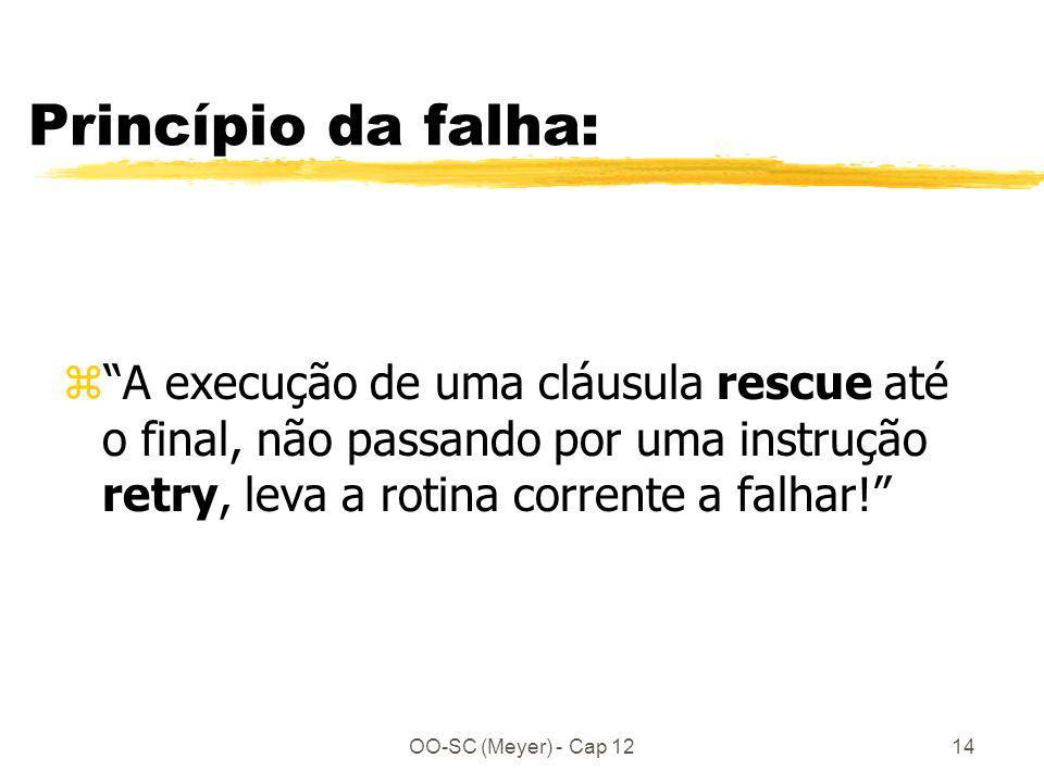 OO-SC (Meyer) - Cap 1214 Princípio da falha: zA execução de uma cláusula rescue até o final, não passando por uma instrução retry, leva a rotina corre