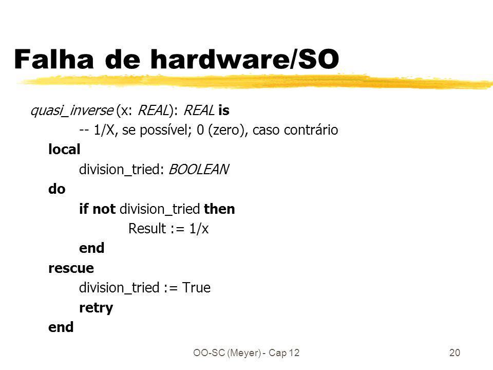 OO-SC (Meyer) - Cap 1220 Falha de hardware/SO quasi_inverse (x: REAL): REAL is -- 1/X, se possível; 0 (zero), caso contrário local division_tried: BOOLEAN do if not division_tried then Result := 1/x end rescue division_tried := True retry end
