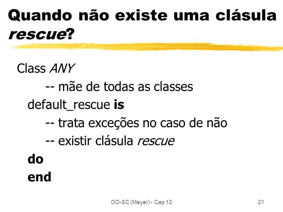 OO-SC (Meyer) - Cap 1221 Quando não existe uma clásula rescue? Class ANY -- mãe de todas as classes default_rescue is -- trata exceções no caso de não