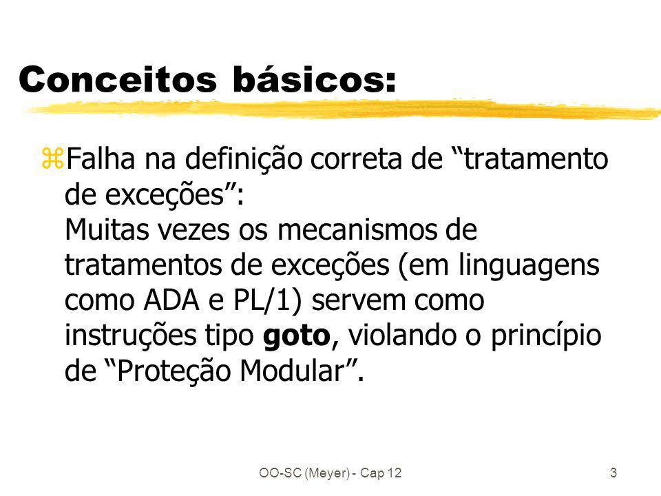 OO-SC (Meyer) - Cap 123 Conceitos básicos: zFalha na definição correta de tratamento de exceções: Muitas vezes os mecanismos de tratamentos de exceções (em linguagens como ADA e PL/1) servem como instruções tipo goto, violando o princípio de Proteção Modular.