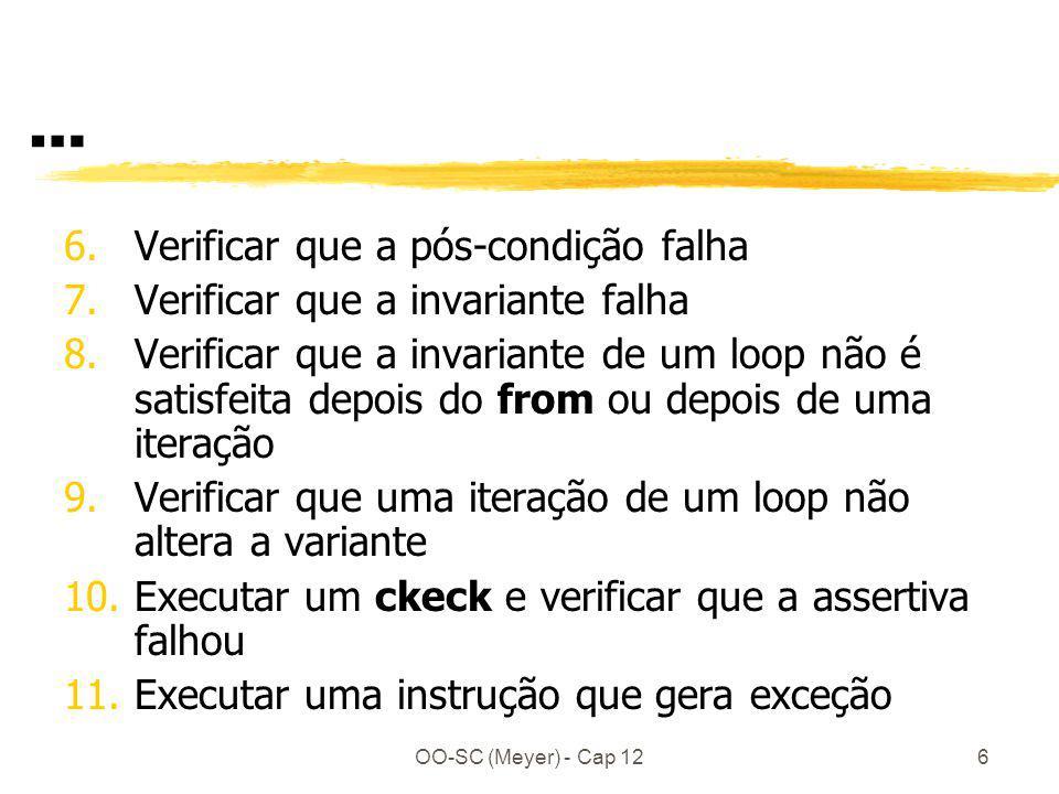 OO-SC (Meyer) - Cap 126 … 6.Verificar que a pós-condição falha 7.Verificar que a invariante falha 8.Verificar que a invariante de um loop não é satisfeita depois do from ou depois de uma iteração 9.Verificar que uma iteração de um loop não altera a variante 10.Executar um ckeck e verificar que a assertiva falhou 11.Executar uma instrução que gera exceção