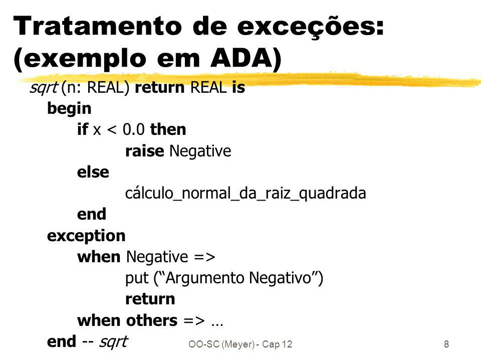 OO-SC (Meyer) - Cap 128 Tratamento de exceções: (exemplo em ADA) sqrt (n: REAL) return REAL is begin if x < 0.0 then raise Negative else cálculo_normal_da_raiz_quadrada end exception when Negative => put (Argumento Negativo) return when others => … end -- sqrt