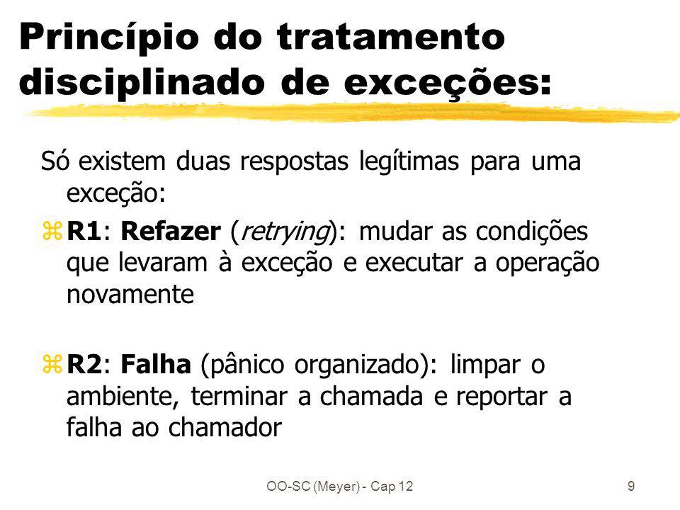 OO-SC (Meyer) - Cap 129 Princípio do tratamento disciplinado de exceções: Só existem duas respostas legítimas para uma exceção: zR1: Refazer (retrying): mudar as condições que levaram à exceção e executar a operação novamente zR2: Falha (pânico organizado): limpar o ambiente, terminar a chamada e reportar a falha ao chamador