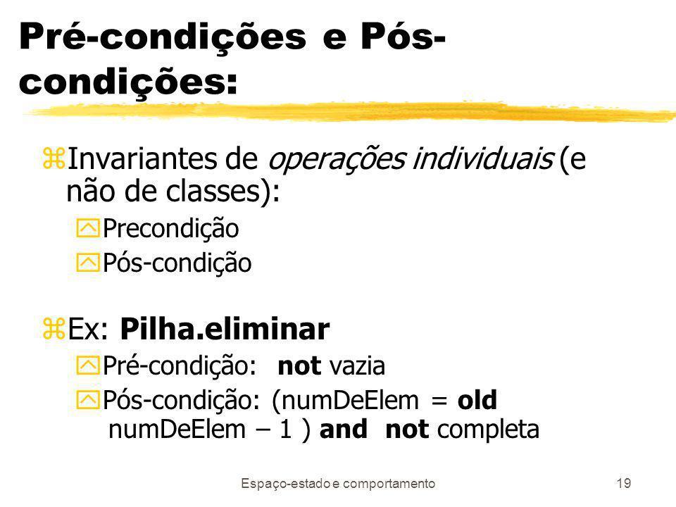 Espaço-estado e comportamento19 Pré-condições e Pós- condições: zInvariantes de operações individuais (e não de classes): yPrecondição yPós-condição zEx: Pilha.eliminar yPré-condição: not vazia yPós-condição: (numDeElem = old numDeElem – 1 ) and not completa