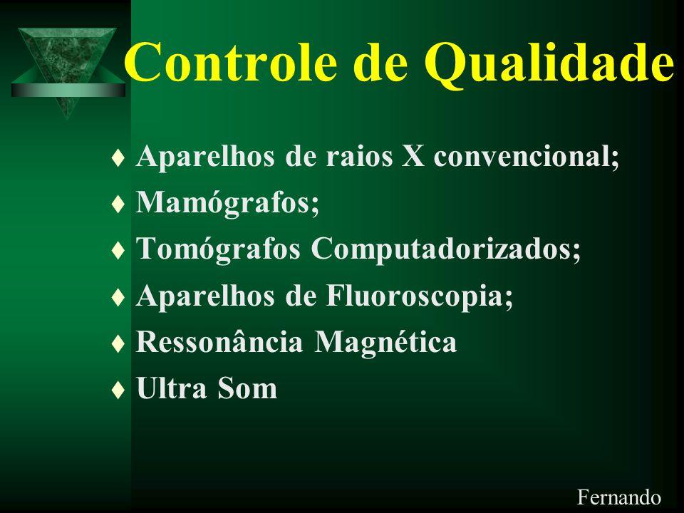Controle de Qualidade t Aparelhos de raios X convencional; t Mamógrafos; t Tomógrafos Computadorizados; t Aparelhos de Fluoroscopia; t Ressonância Mag