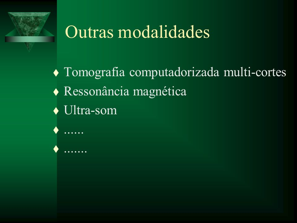 t Tomografia computadorizada multi-cortes t Ressonância magnética t Ultra-som t...... t....... Outras modalidades