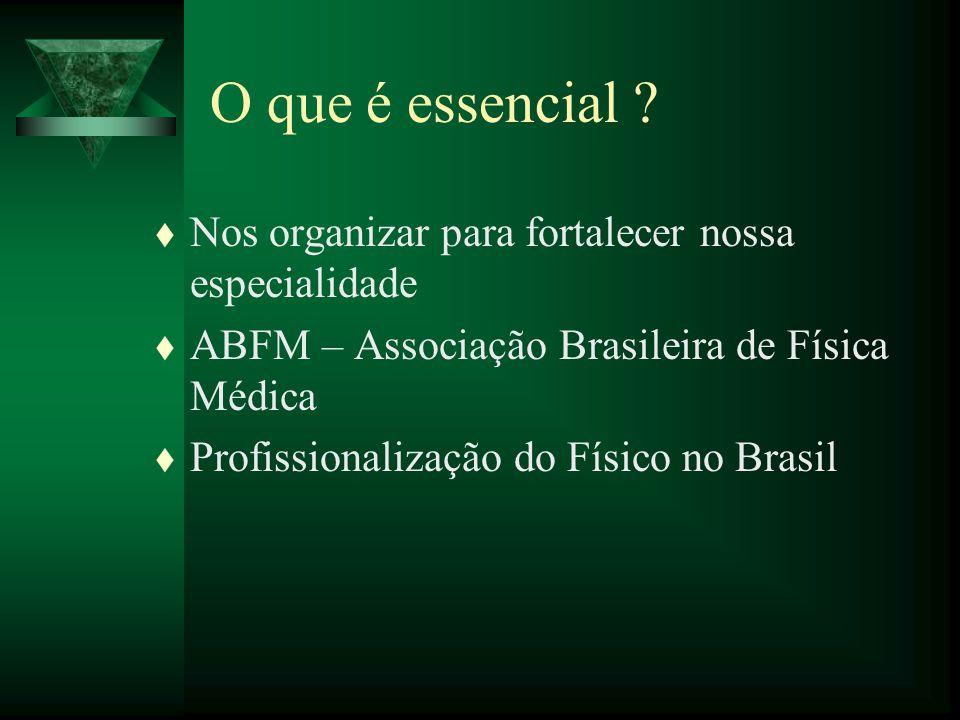 O que é essencial ? t Nos organizar para fortalecer nossa especialidade t ABFM – Associação Brasileira de Física Médica t Profissionalização do Físico