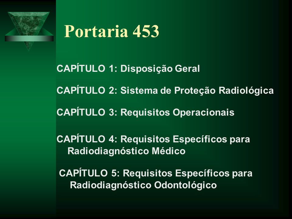 Portaria 453 CAPÍTULO 1: Disposição Geral CAPÍTULO 2: Sistema de Proteção Radiológica CAPÍTULO 3: Requisitos Operacionais CAPÍTULO 4: Requisitos Espec
