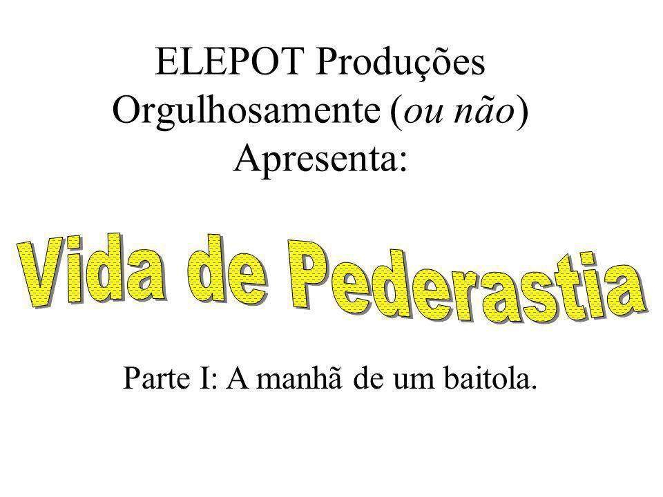 ELEPOT Produções Orgulhosamente (ou não) Apresenta: Parte I: A manhã de um baitola.