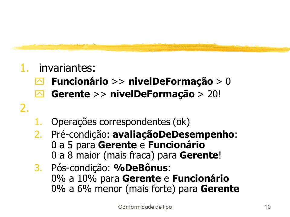 Conformidade de tipo10 1.invariantes: yFuncionário >> nivelDeFormação > 0 yGerente >> nivelDeFormação > 20! 2. 1.Operações correspondentes (ok) 2.Pré-