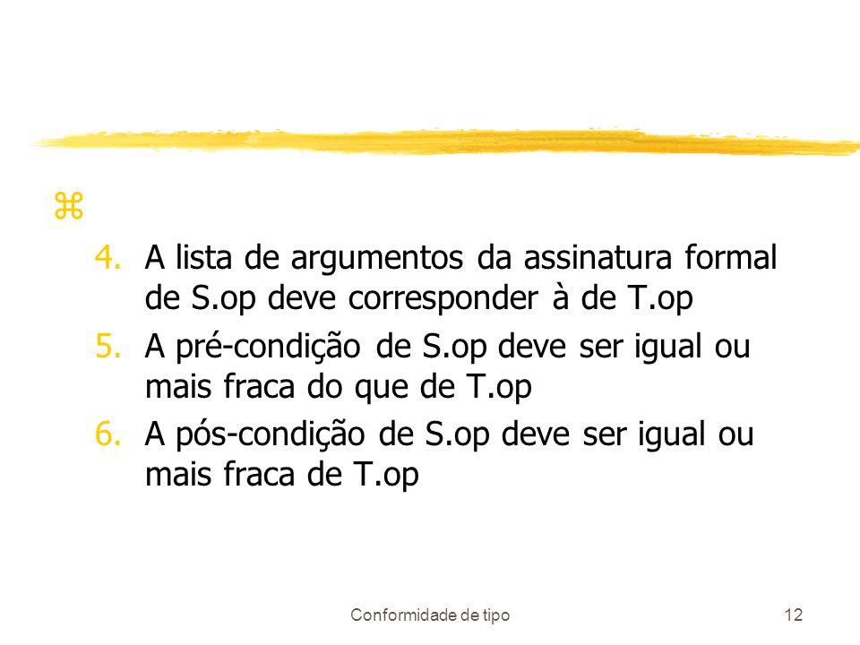 Conformidade de tipo12 z 4.A lista de argumentos da assinatura formal de S.op deve corresponder à de T.op 5.A pré-condição de S.op deve ser igual ou m