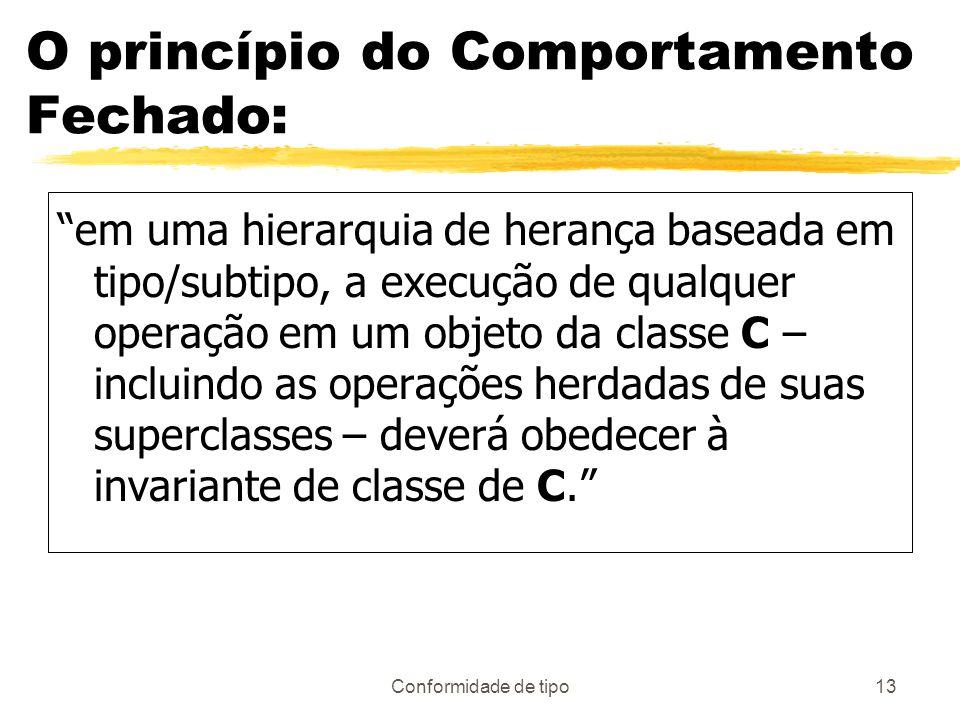 Conformidade de tipo13 O princípio do Comportamento Fechado: em uma hierarquia de herança baseada em tipo/subtipo, a execução de qualquer operação em