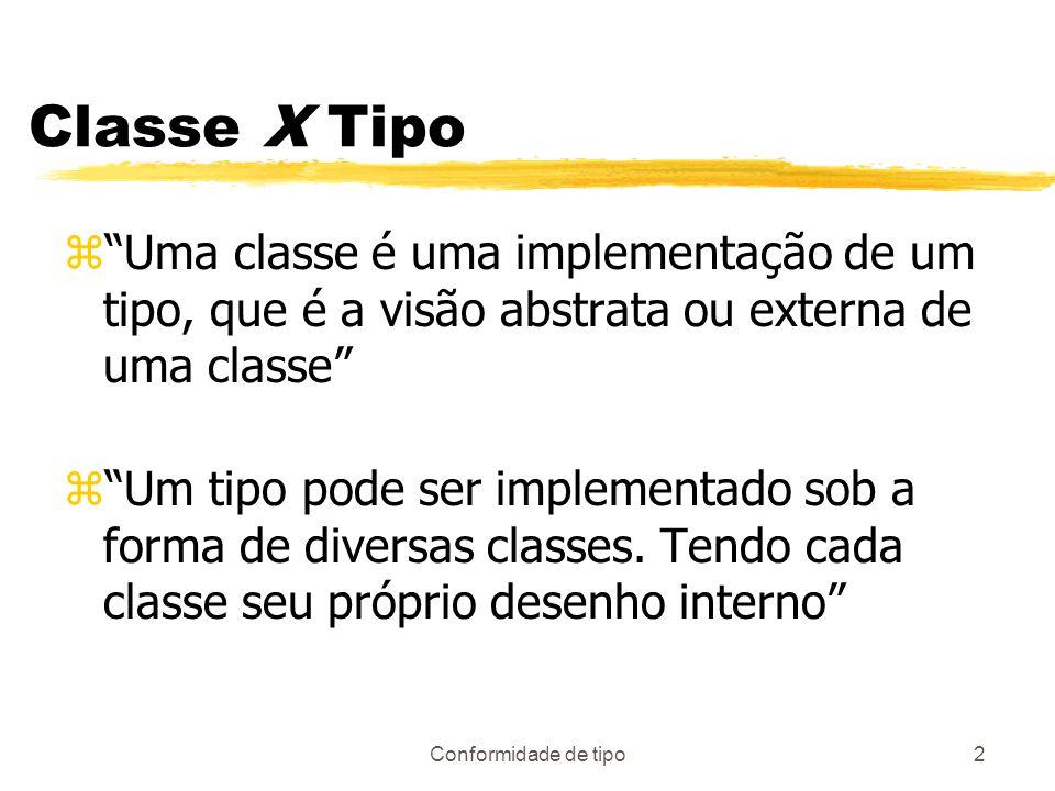 Conformidade de tipo2 Classe X Tipo zUma classe é uma implementação de um tipo, que é a visão abstrata ou externa de uma classe zUm tipo pode ser impl