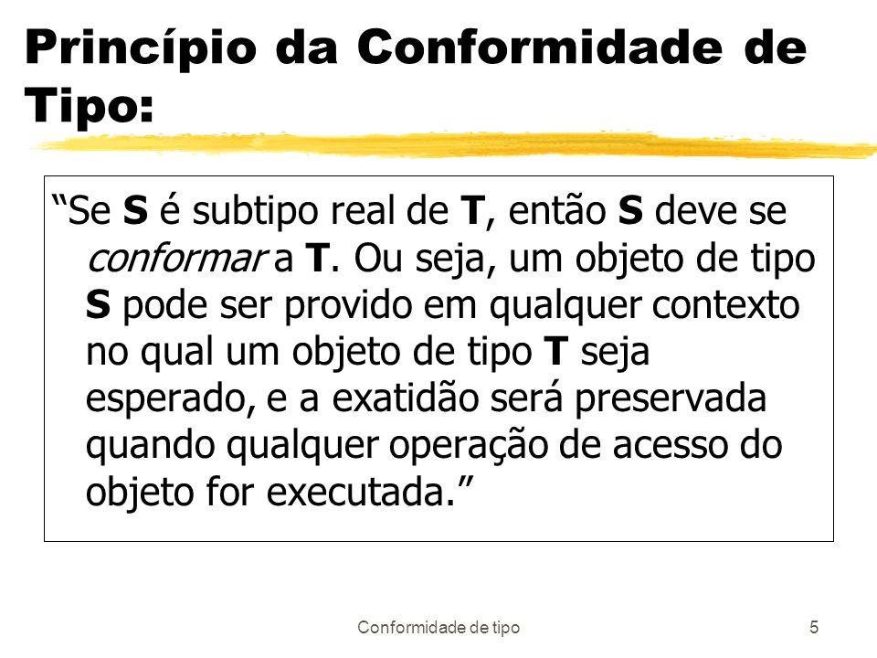 Conformidade de tipo5 Princípio da Conformidade de Tipo: Se S é subtipo real de T, então S deve se conformar a T. Ou seja, um objeto de tipo S pode se