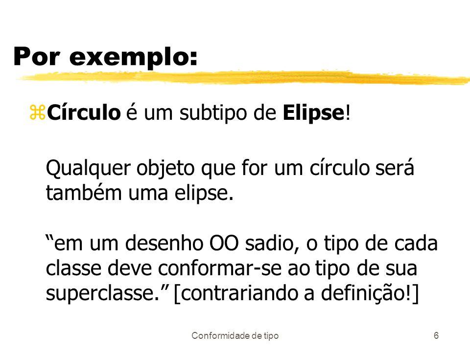 Conformidade de tipo6 Por exemplo: zCírculo é um subtipo de Elipse! Qualquer objeto que for um círculo será também uma elipse. em um desenho OO sadio,