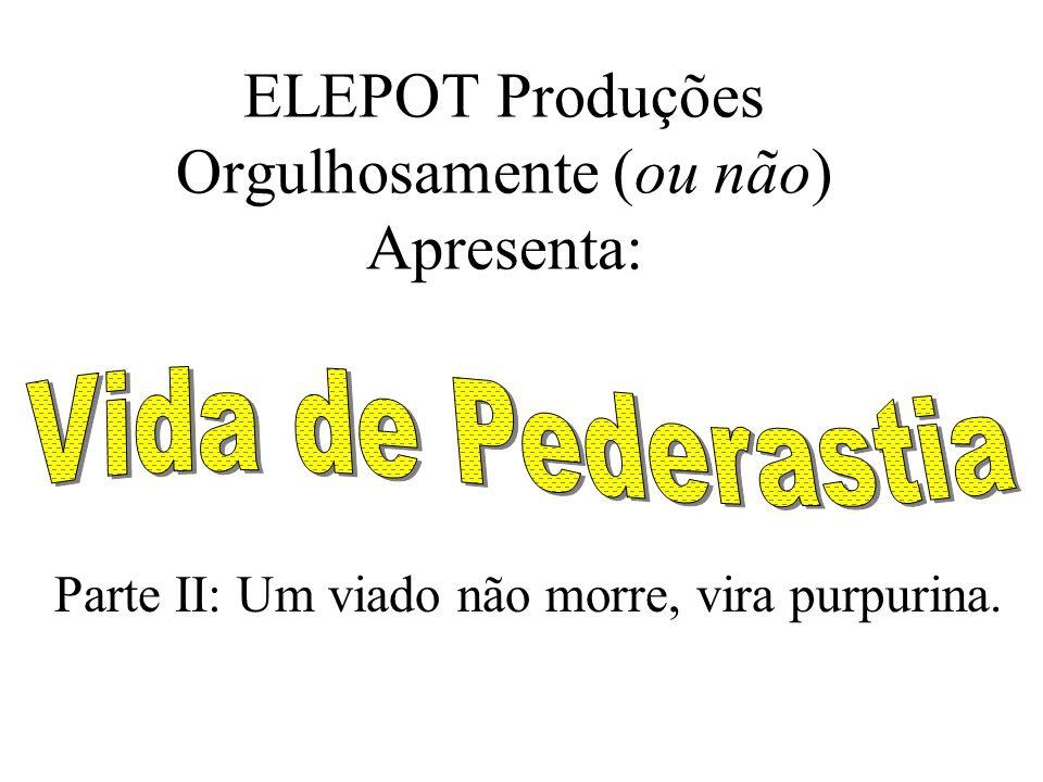 ELEPOT Produções Orgulhosamente (ou não) Apresenta: Parte II: Um viado não morre, vira purpurina.