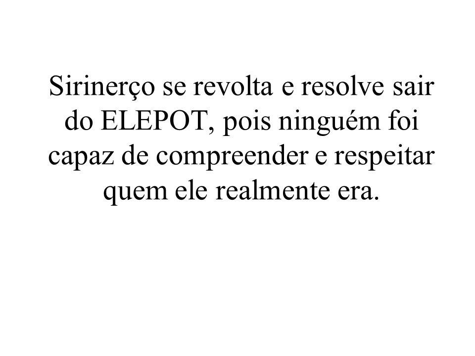 Sirinerço se revolta e resolve sair do ELEPOT, pois ninguém foi capaz de compreender e respeitar quem ele realmente era.