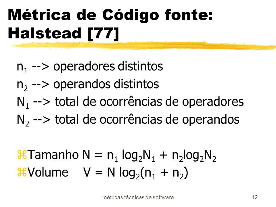 métricas técnicas de software12 Métrica de Código fonte: Halstead [77] n 1 --> operadores distintos n 2 --> operandos distintos N 1 --> total de ocorrências de operadores N 2 --> total de ocorrências de operandos zTamanho N = n 1 log 2 N 1 + n 2 log 2 N 2 zVolume V = N log 2 (n 1 + n 2 )