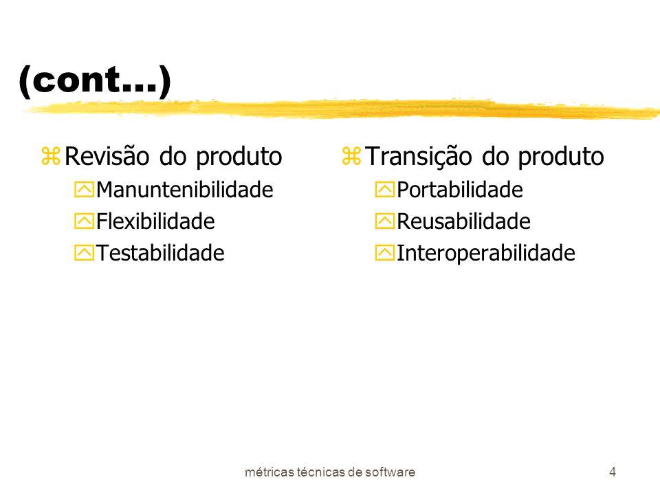 métricas técnicas de software4 (cont...) zRevisão do produto yManuntenibilidade yFlexibilidade yTestabilidade z Transição do produto yPortabilidade yReusabilidade yInteroperabilidade