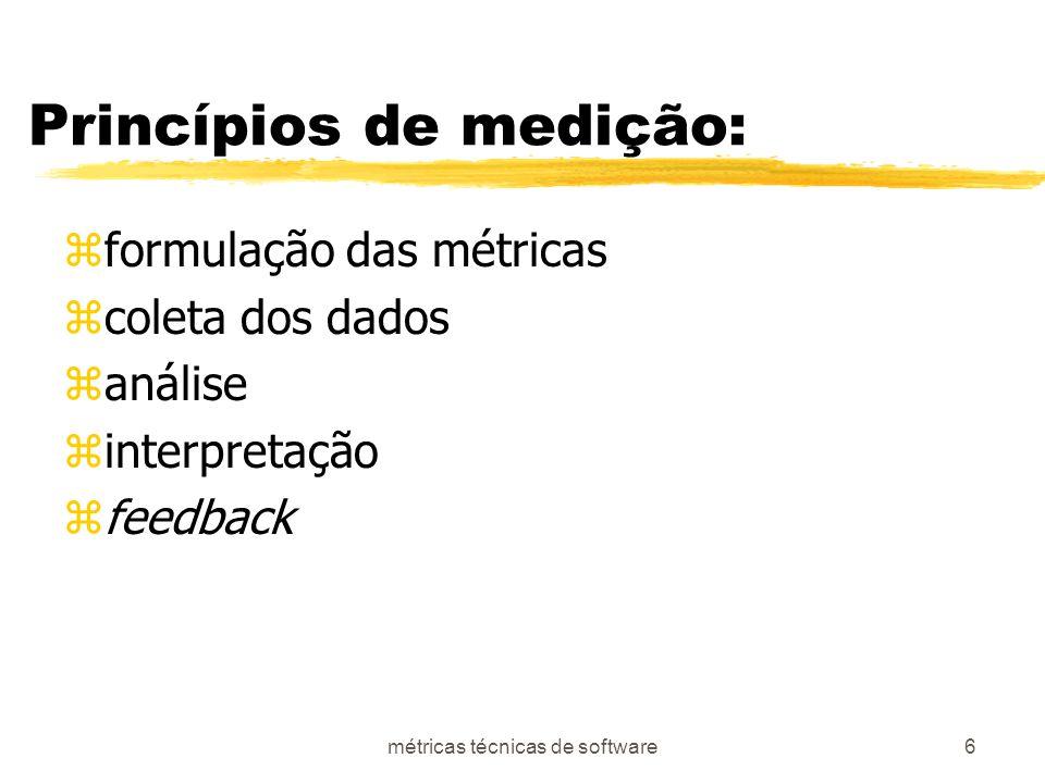 métricas técnicas de software6 Princípios de medição: zformulação das métricas zcoleta dos dados zanálise zinterpretação zfeedback