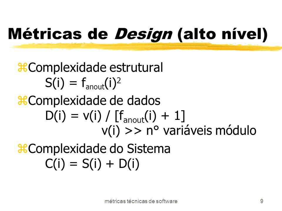 métricas técnicas de software9 Métricas de Design (alto nível) zComplexidade estrutural S(i) = f anout (i) 2 zComplexidade de dados D(i) = v(i) / [f anout (i) + 1] v(i) >> n° variáveis módulo zComplexidade do Sistema C(i) = S(i) + D(i)