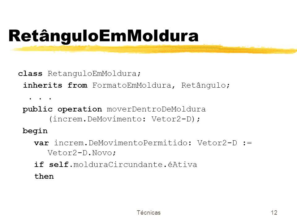 Técnicas12 RetânguloEmMoldura class RetanguloEmMoldura; inherits from FormatoEmMoldura, Retângulo;... public operation moverDentroDeMoldura (increm.De