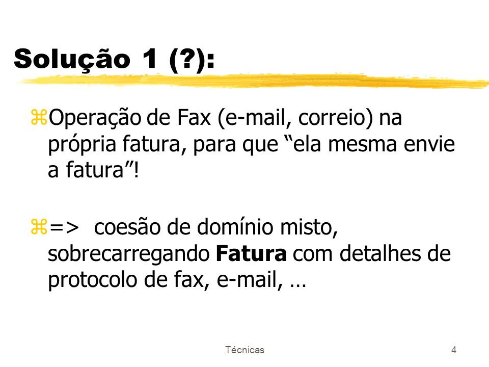 Técnicas5 Solução 2 (?): Cliente meioComercialDePreferência nome endereço endereçoEletrônico númeroDeFax FaturaEnviável criarFatura faturaPorCorreio (nome, endereço) faturaPorEMail (nome, e-mail) faturaPorFax (nome, númeroDeFax) Fatura ItemDeFatura 1..* Responsabilidade 1 0..* FaturaEnviável preserva a coesão de Fatura.