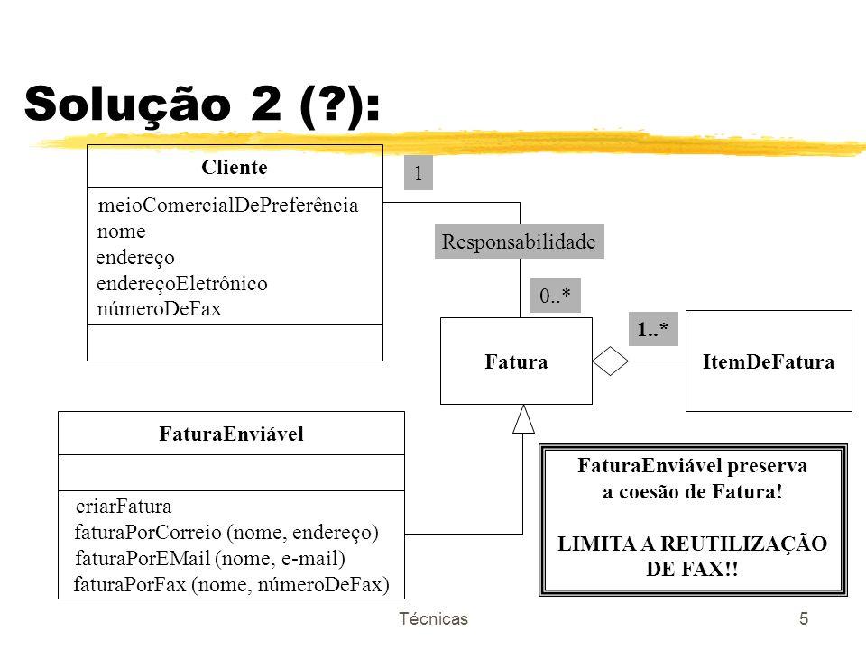 Técnicas6 Solução 3 (?): Cliente meioComercialDePreferência nome endereço endereçoEletrônico númeroDeFax FaturaEnviável criarDocumento {abstrato} liberarDocumento anexarTextoADocumento (texto:.) documentoDeCorreio (nome, ender) documentoDeEMail (nome, e-mail) documentoDeFax (nome, noFax) Fatura ItemDeFatura 1..* Responsabilidade 1 0..* criarDocumento enviarParaCliente DocumentoEnviável {abstrato} /documento